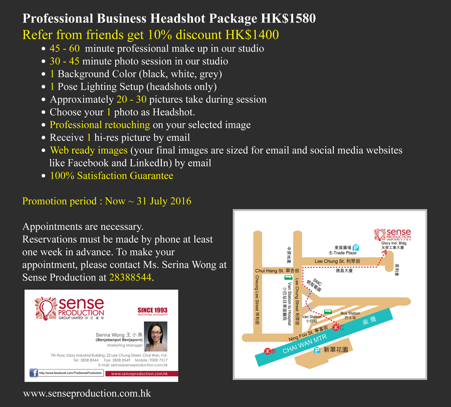 Professional Business Headshot Package HK$890  Early Bird booking (before 3 weeks) get 10% discount HK$800 ●	 30 - 45 minute photo session in our studio ●	 1 Background Color (black, white, grey) ●	 1 Pose Lighting Setup (headshots only) ●	 Approximately 20 - 30 pictures take during session ●	 Choose your 1 photo as Headshot. ●	 Professional retouching on your selected image ●	 Receive 1 hi-res picture by email ●	 Web ready images (your final images are sized for email and social media websites     like Facebook and LinkedIn) by email ●	 100% Satisfaction Guarantee  Promotion period : Now ~ 31 December 2014